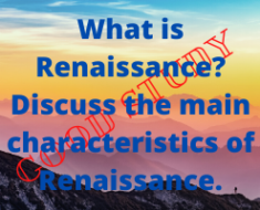 What is Renaissance? Discuss the main characteristics of Renaissance.
