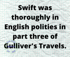 Swift was thoroughly in English polities in part three of Gulliver's Travels