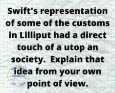 Swift's representation of some of the customs in Lilliput had a direct touch of a utop an society.  Explain that idea from your own point of view.