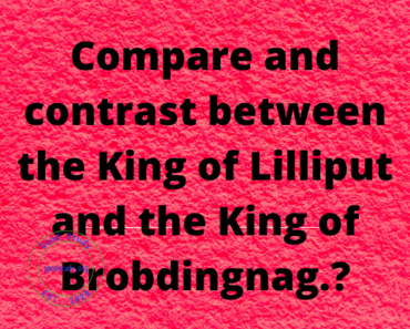 Compare and contrast between the King of Lilliput and the King of Brobdingnag.