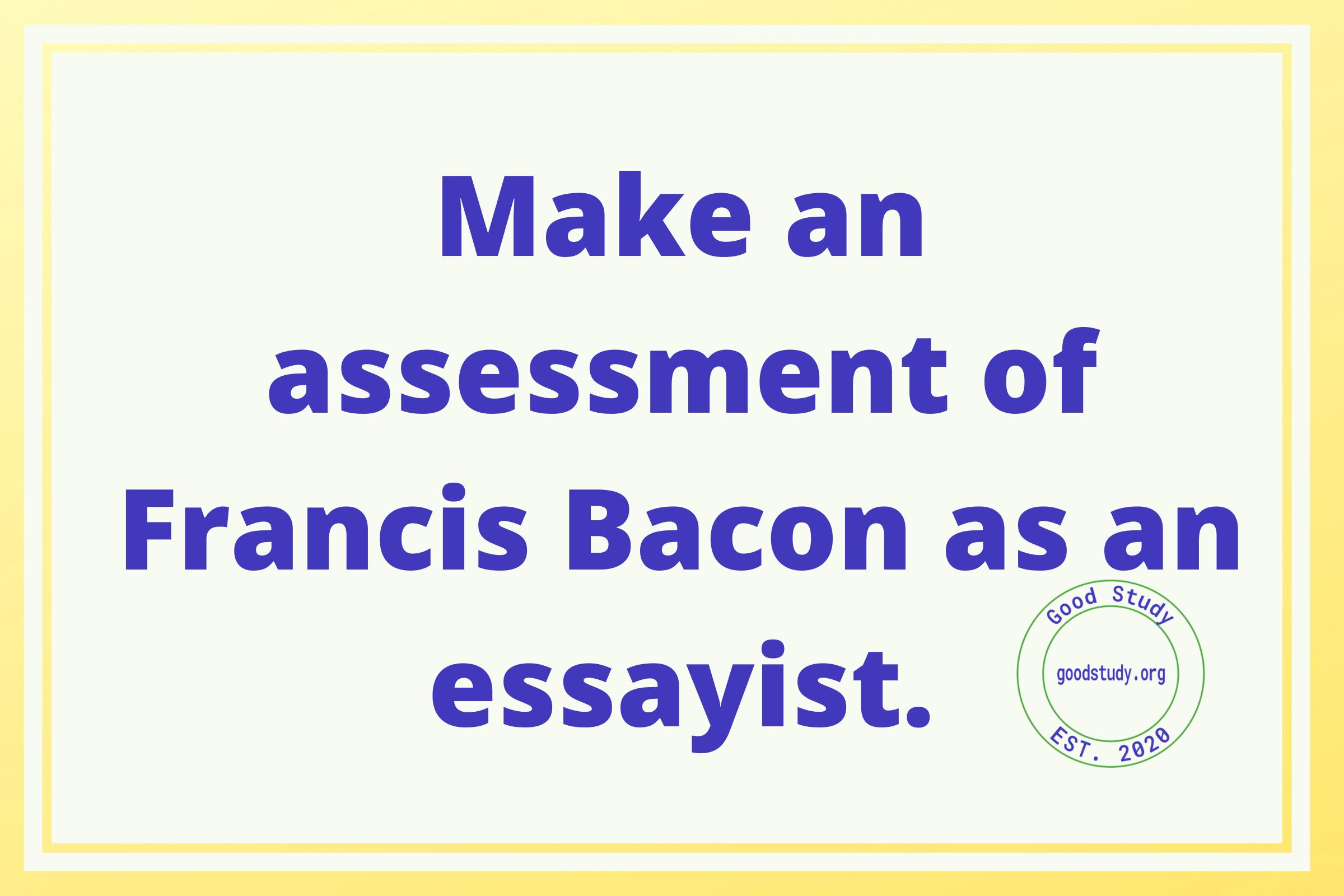 Make an assessment of Francis Bacon as an essayist.